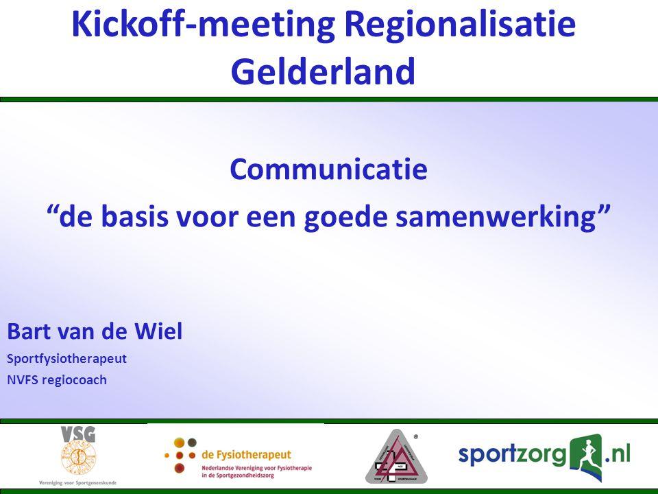 Kickoff-meeting Regionalisatie Gelderland Communicatie de basis voor een goede samenwerking Bart van de Wiel Sportfysiotherapeut NVFS regiocoach