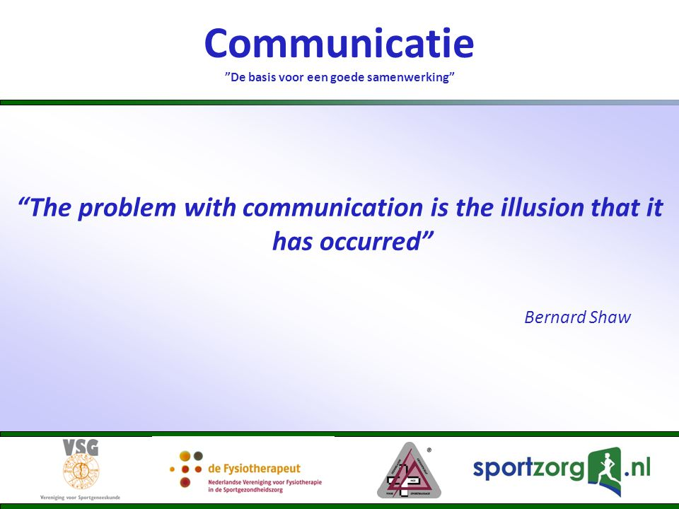 "Communicatie ""De basis voor een goede samenwerking"" ""The problem with communication is the illusion that it has occurred"" Bernard Shaw"