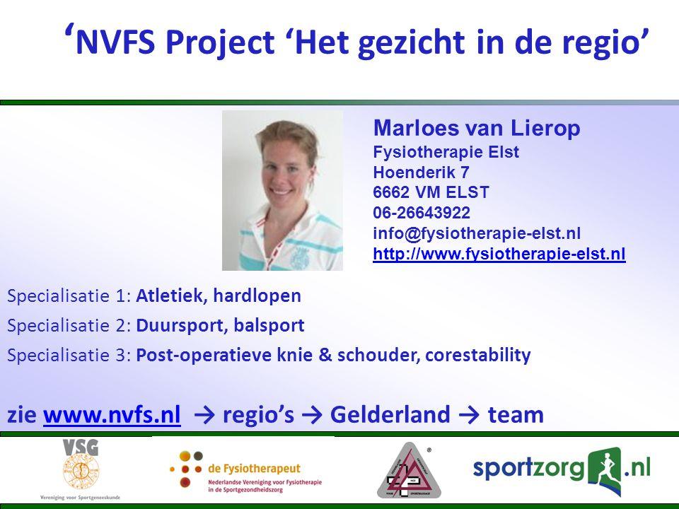 ' NVFS Project 'Het gezicht in de regio' Specialisatie 1: Atletiek, hardlopen Specialisatie 2: Duursport, balsport Specialisatie 3: Post-operatieve knie & schouder, corestability zie www.nvfs.nl → regio's → Gelderland → teamwww.nvfs.nl Marloes van Lierop Fysiotherapie Elst Hoenderik 7 6662 VM ELST 06-26643922 info@fysiotherapie-elst.nl http://www.fysiotherapie-elst.nl