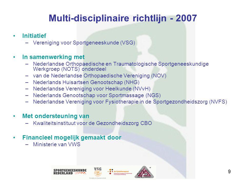 9 Multi-disciplinaire richtlijn - 2007 Initiatief –Vereniging voor Sportgeneeskunde (VSG) In samenwerking met –Nederlandse Orthopaedische en Traumatol