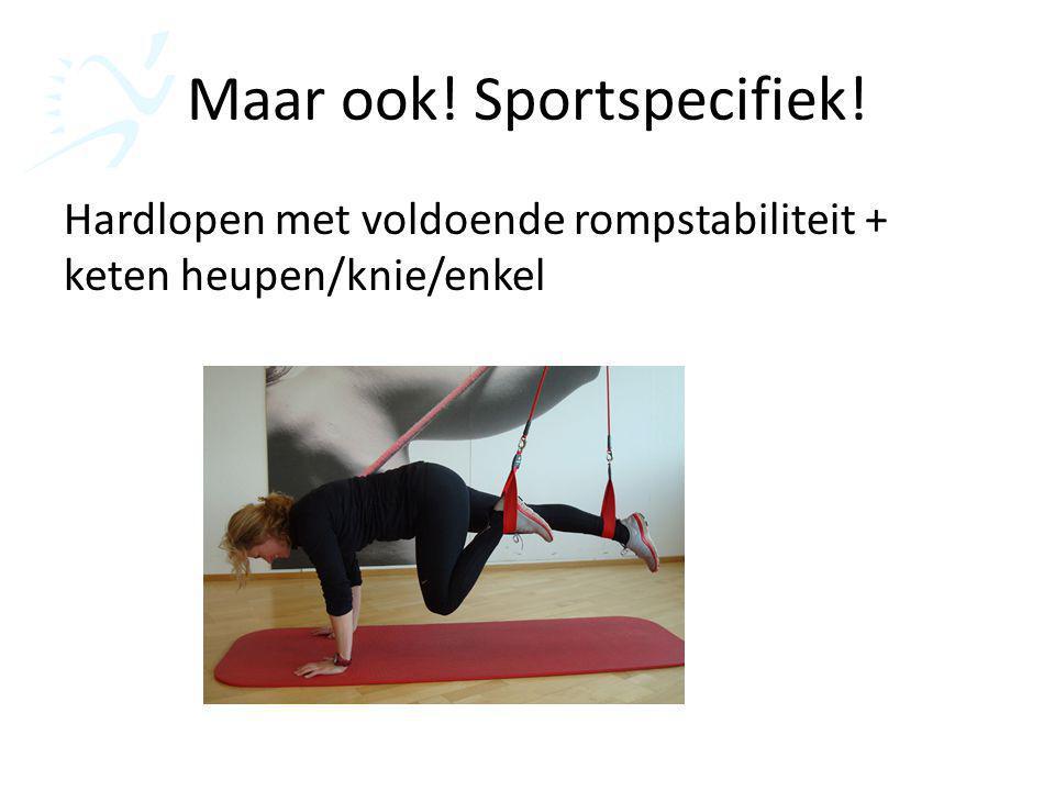 Maar ook! Sportspecifiek! Hardlopen met voldoende rompstabiliteit + keten heupen/knie/enkel