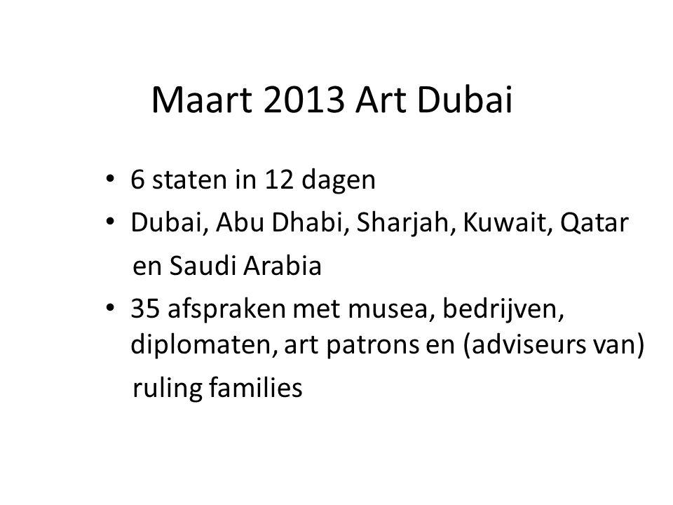 Maart 2013 Art Dubai 6 staten in 12 dagen Dubai, Abu Dhabi, Sharjah, Kuwait, Qatar en Saudi Arabia 35 afspraken met musea, bedrijven, diplomaten, art