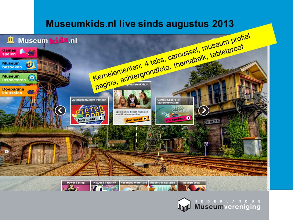 Museumkids.nl live sinds augustus 2013 Kernelementen: 4 tabs, caroussel, museum profiel pagina, achtergrondfoto, themabalk, tabletproof
