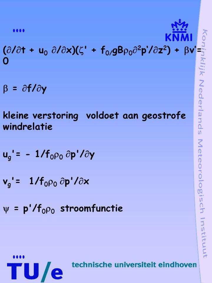 (  /  t + u 0  /  x)(  + f 0/ gB  0  2 p'/  z 2 ) +  v'= 0  =  f/  y kleine verstoring voldoet aan geostrofe windrelatie u g = - 1/f 0  0  p /  y v g = 1/f 0  0  p /  x  = p /f 0  0 stroomfunctie