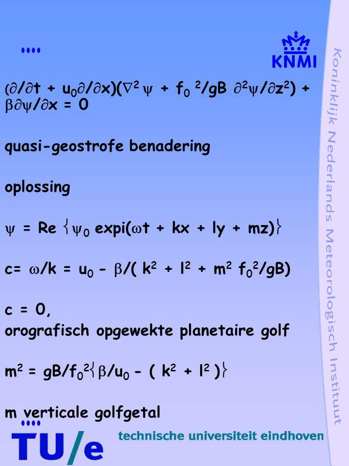 (  /  t + u 0  /  x)(  2  + f 0 2 /gB  2  /  z 2 ) +  /  x = 0 quasi-geostrofe benadering oplossing  = Re  0 expi(  t + kx + ly + mz)  c=  /k = u 0 -  /( k 2 + l 2 + m 2 f 0 2 /gB) c = 0, orografisch opgewekte planetaire golf m 2 = gB/f 0 2  /u 0 - ( k 2 + l 2 )  m verticale golfgetal