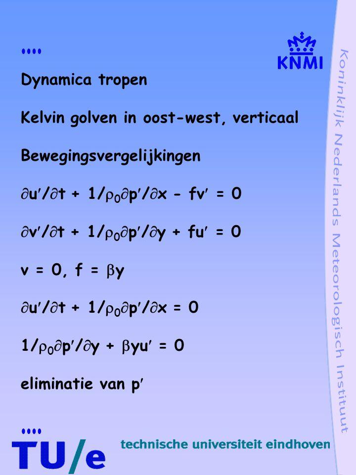 Dynamica tropen Kelvin golven in oost-west, verticaal Bewegingsvergelijkingen  u/  t + 1/  0  p/  x - fv = 0  v/  t + 1/  0  p/  y + fu = 0 v = 0, f =  y  u/  t + 1/  0  p/  x = 0 1/  0  p/  y +  yu = 0 eliminatie van p