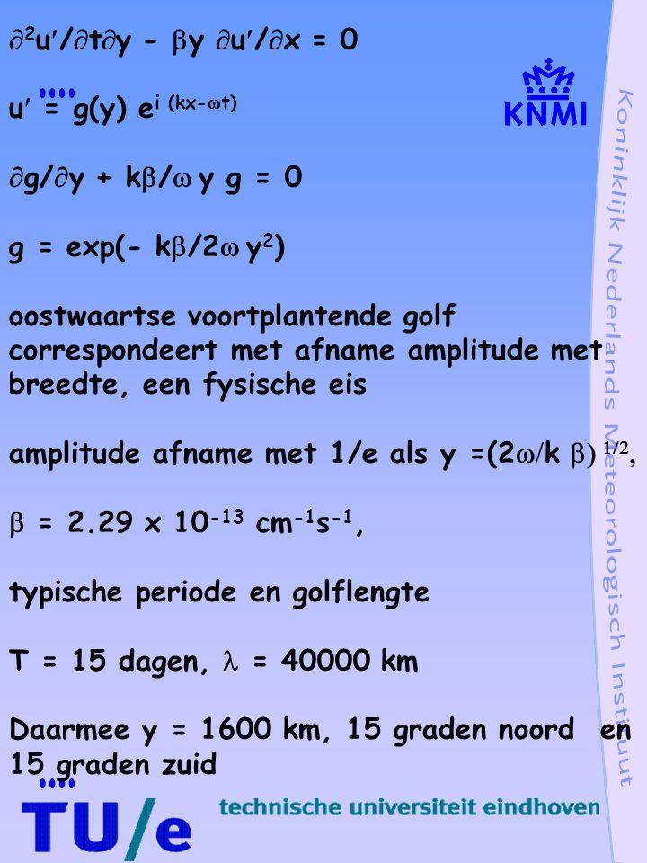  2 u/  t  y -  y  u/  x = 0 u = g(y) e i (kx-  t)  g/  y + k  /  y g = 0 g = exp(- k  /2  y 2 ) oostwaartse voortplantende golf correspondeert met afname amplitude met breedte, een fysische eis amplitude afname met 1/e als y =(2  k     = 2.29 x 10 -13 cm -1 s -1, typische periode en golflengte T = 15 dagen, = 40000 km Daarmee y = 1600 km, 15 graden noord en 15 graden zuid