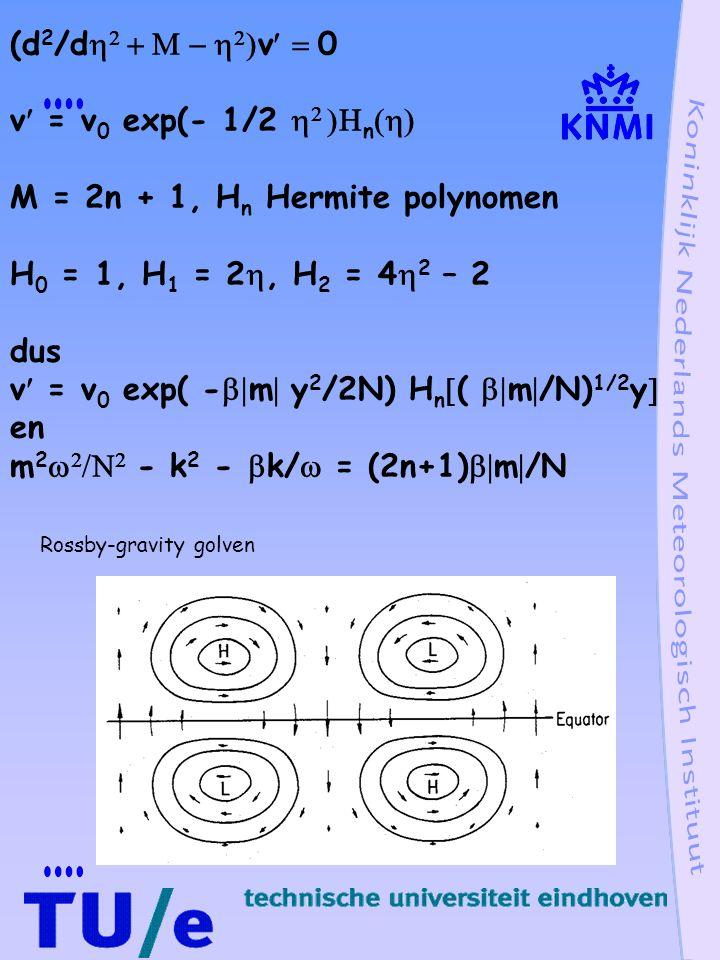 v = v 0 exp(- 1/2    n  M = 2n + 1, H n Hermite polynomen H 0 = 1, H 1 = 2 , H 2 = 4  2 – 2 dus v = v 0 exp( -  m  y 2 /2N) H n  (  m  /N) 1/2 y  en m 2     - k 2 -  k/  = (2n+1)  m  /N Rossby-gravity golven