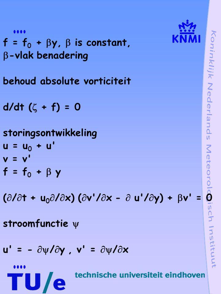 f = f 0 +  y,  is constant,  -vlak benadering behoud absolute vorticiteit d/dt (  + f) = 0 storingsontwikkeling u = u 0 + u v = v f = f 0 +  y (  /  t + u 0  /  x) (  v /  x -  u /  y) +  v = 0 stroomfunctie  u = -  /  y, v =  /  x