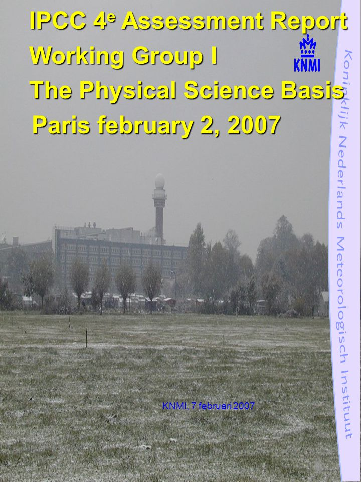 KNMI, 7 februari 2007 IPCC 4 e Assessment Report Working Group I The Physical Science Basis Paris february 2, 2007 Paris february 2, 2007