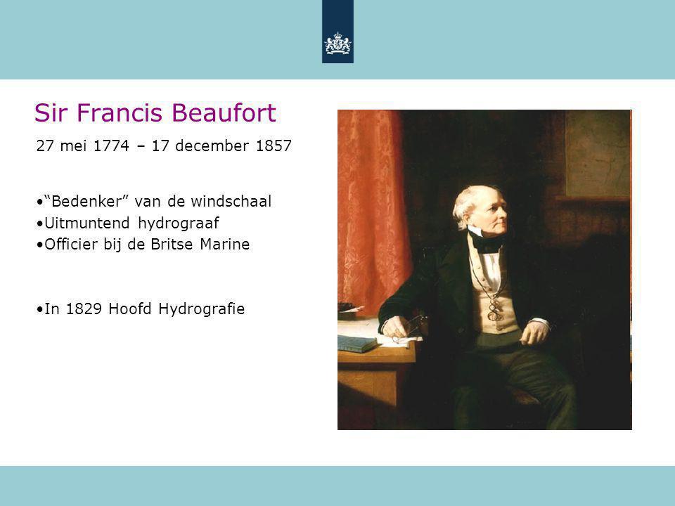 Sir Francis Beaufort 27 mei 1774 – 17 december 1857 Bedenker van de windschaal Uitmuntend hydrograaf Officier bij de Britse Marine In 1829 Hoofd Hydrografie