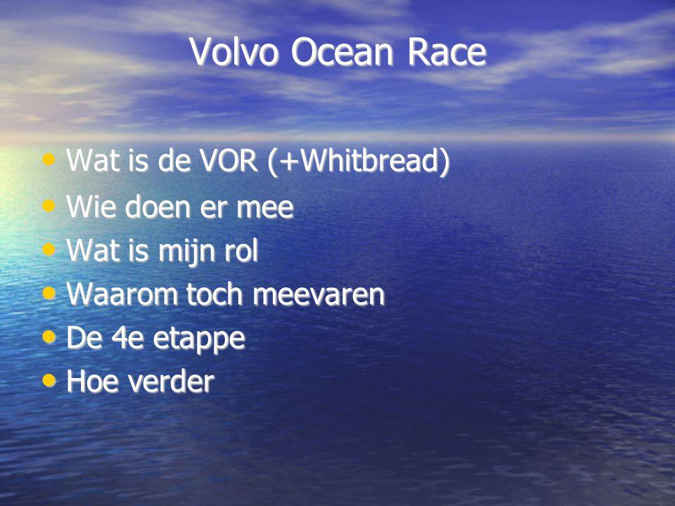 Volvo Ocean Race Wat is de VOR (+Whitbread) Wat is de VOR (+Whitbread) Wie doen er mee Wie doen er mee Wat is mijn rol Wat is mijn rol Waarom toch meevaren Waarom toch meevaren De 4e etappe De 4e etappe Hoe verder Hoe verder