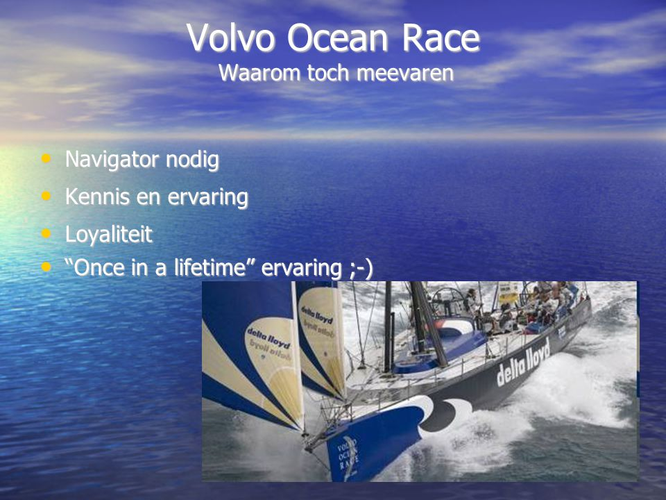 Volvo Ocean Race Waarom toch meevaren Navigator nodig Navigator nodig Kennis en ervaring Kennis en ervaring Loyaliteit Loyaliteit Once in a lifetime ervaring ;-)‏ Once in a lifetime ervaring ;-)‏