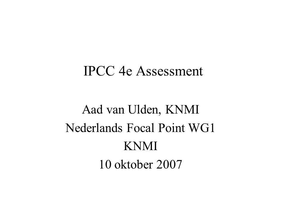 IPCC 4e Assessment Aad van Ulden, KNMI Nederlands Focal Point WG1 KNMI 10 oktober 2007