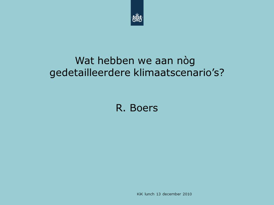KiK lunch 13 december 2010 Sea defense in future [does not depend much on climate scenarios]: Prepare for high water: 1)Increase dyke top levels by [say] 1.3 m 2)Yawn and go to sleep Low Regret Example for the Netherlands Or The Principle of Robust Decision Making .