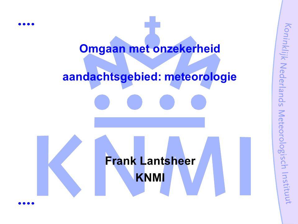 Omgaan met onzekerheid aandachtsgebied: meteorologie Frank Lantsheer KNMI