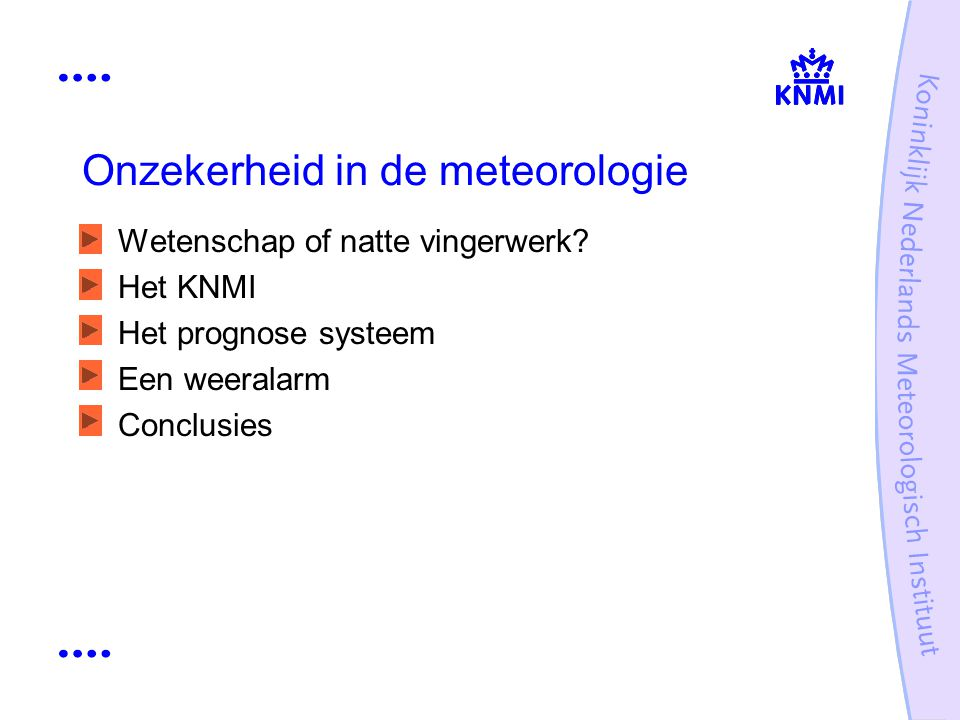 Onzekerheid in de meteorologie Wetenschap of natte vingerwerk? Het KNMI Het prognose systeem Een weeralarm Conclusies