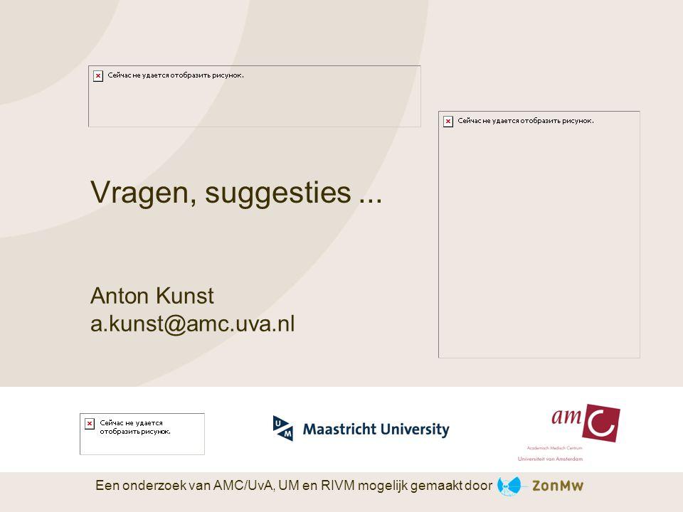 Anton Kunst a.kunst@amc.uva.nl Een onderzoek van AMC/UvA, UM en RIVM mogelijk gemaakt door Vragen, suggesties...