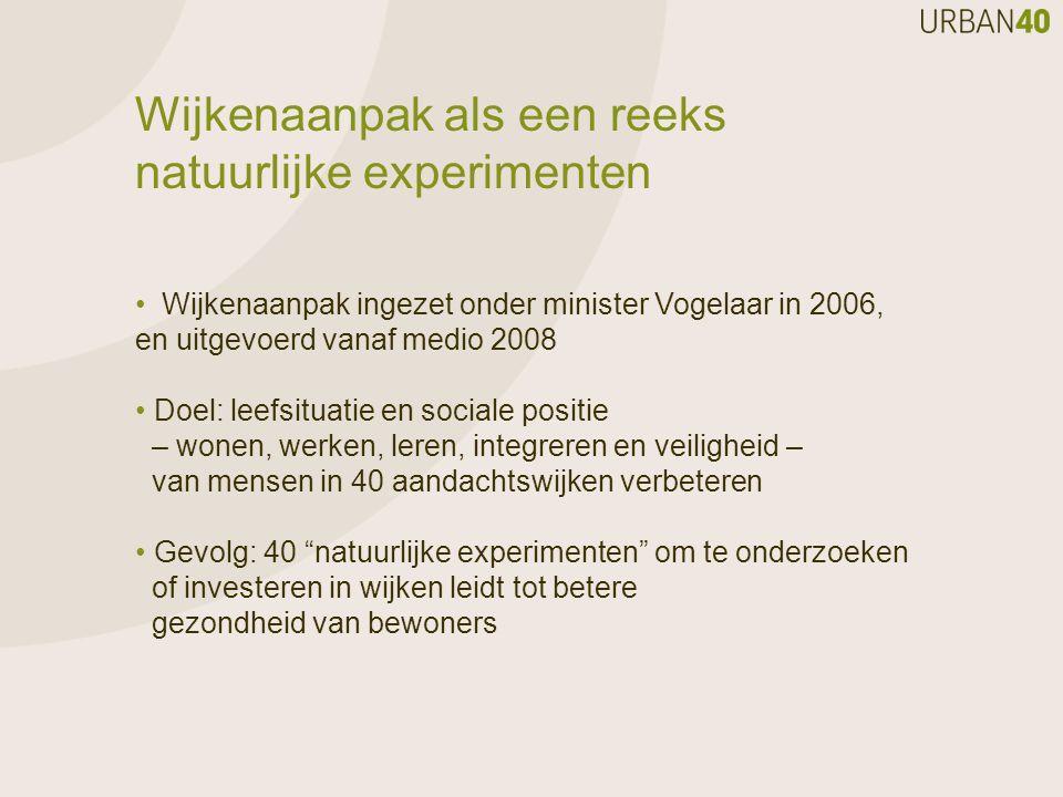 Wijkenaanpak als een reeks natuurlijke experimenten Wijkenaanpak ingezet onder minister Vogelaar in 2006, en uitgevoerd vanaf medio 2008 Doel: leefsit