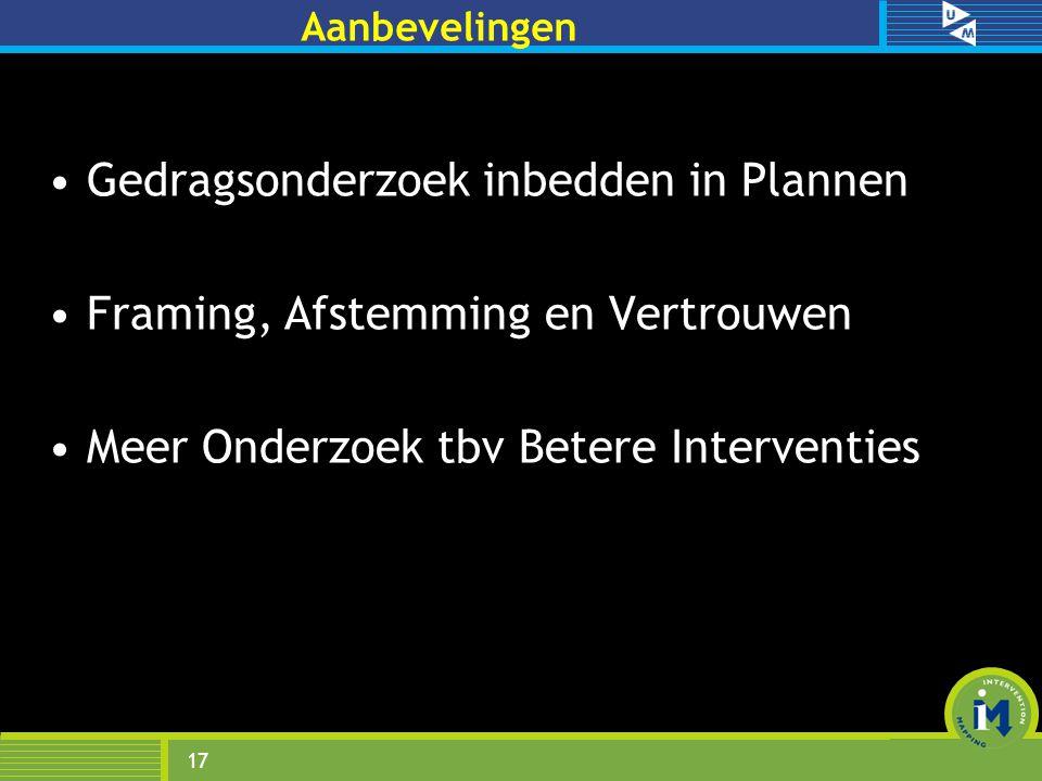 Aanbevelingen Gedragsonderzoek inbedden in Plannen Framing, Afstemming en Vertrouwen Meer Onderzoek tbv Betere Interventies 17