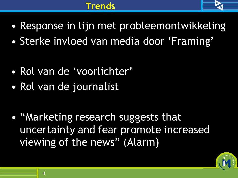 Trends Response in lijn met probleemontwikkeling Sterke invloed van media door 'Framing' Rol van de 'voorlichter' Rol van de journalist Marketing research suggests that uncertainty and fear promote increased viewing of the news (Alarm) 4