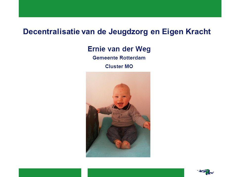 Decentralisatie van de Jeugdzorg en Eigen Kracht Ernie van der Weg Gemeente Rotterdam Cluster MO