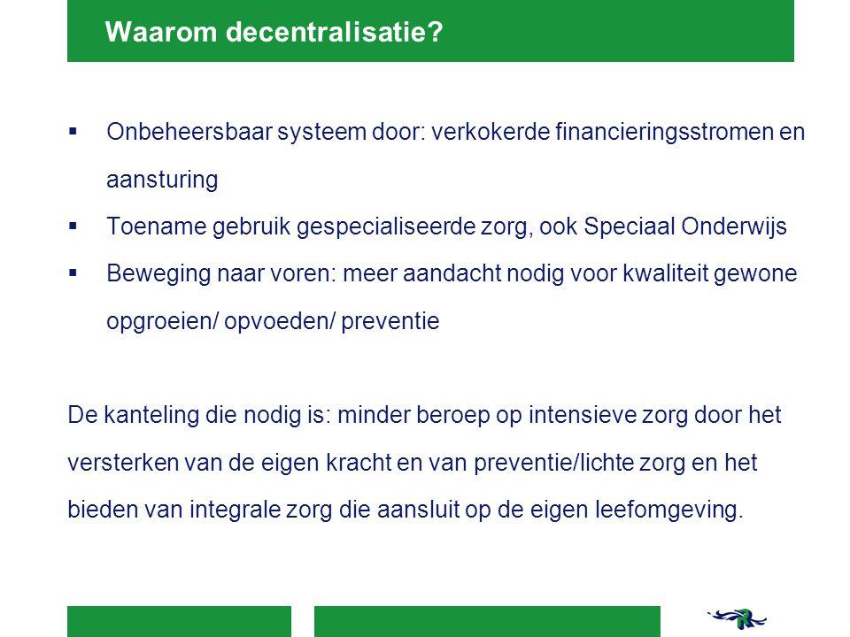 Waarom decentralisatie?  Onbeheersbaar systeem door: verkokerde financieringsstromen en aansturing  Toename gebruik gespecialiseerde zorg, ook Speci