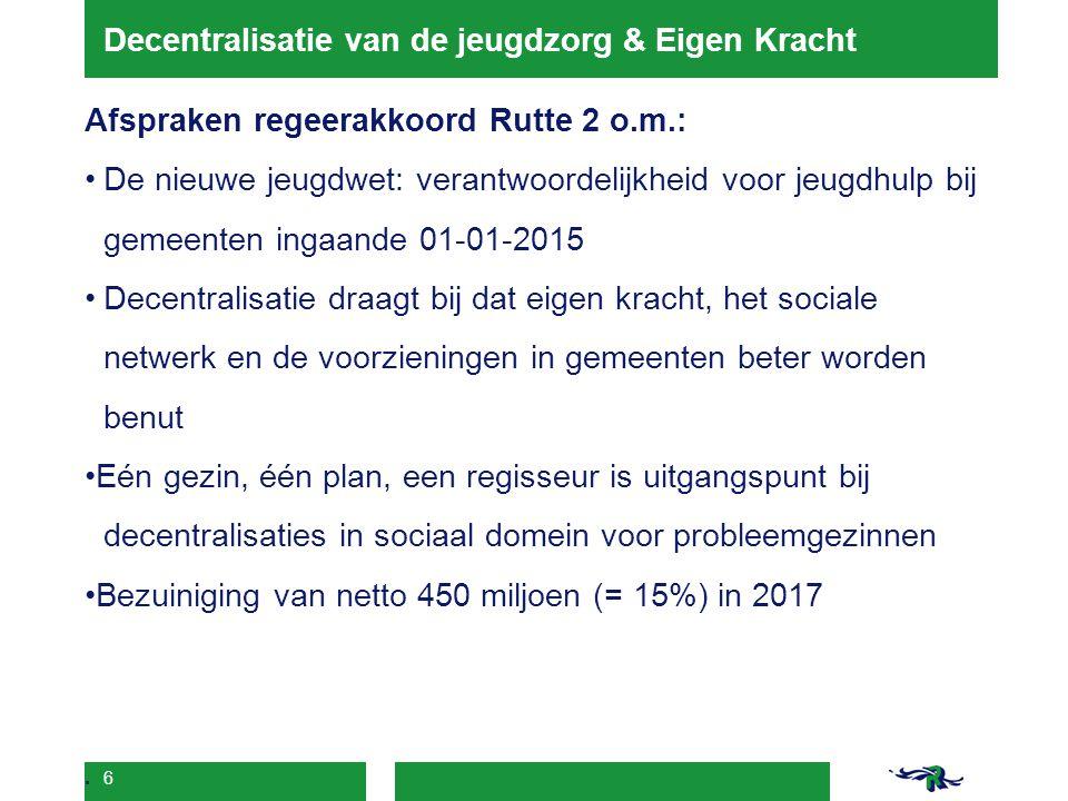 6 Decentralisatie van de jeugdzorg & Eigen Kracht Afspraken regeerakkoord Rutte 2 o.m.: De nieuwe jeugdwet: verantwoordelijkheid voor jeugdhulp bij ge