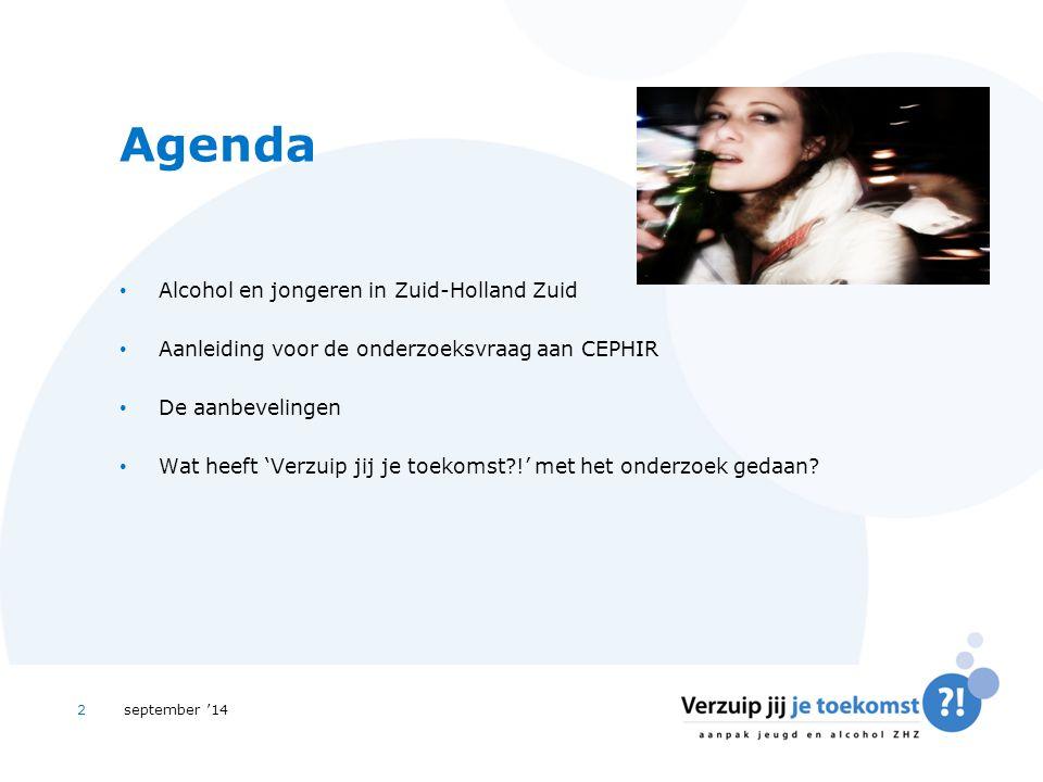 september '142 Agenda Alcohol en jongeren in Zuid-Holland Zuid Aanleiding voor de onderzoeksvraag aan CEPHIR De aanbevelingen Wat heeft 'Verzuip jij je toekomst !' met het onderzoek gedaan