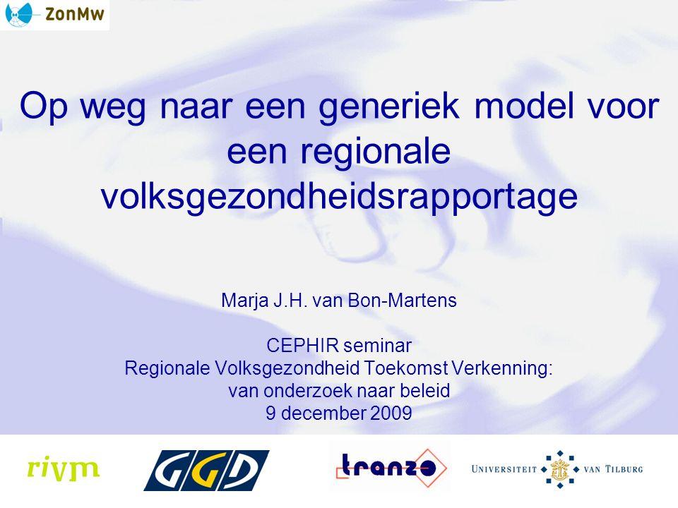 Op weg naar een generiek model voor een regionale volksgezondheidsrapportage Marja J.H. van Bon-Martens CEPHIR seminar Regionale Volksgezondheid Toeko