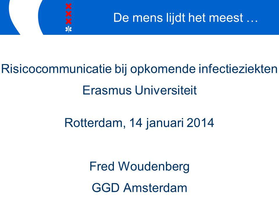 Risicocommunicatie bij opkomende infectieziekten Erasmus Universiteit Rotterdam, 14 januari 2014 Fred Woudenberg GGD Amsterdam De mens lijdt het meest …