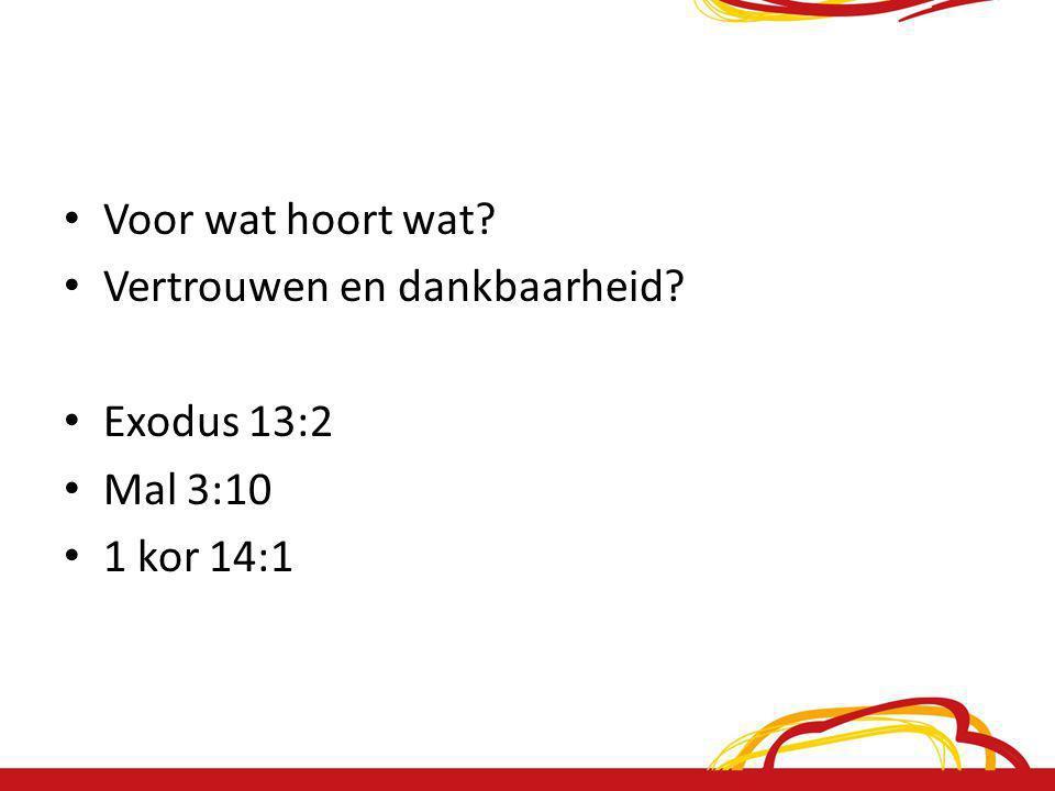 Voor wat hoort wat? Vertrouwen en dankbaarheid? Exodus 13:2 Mal 3:10 1 kor 14:1