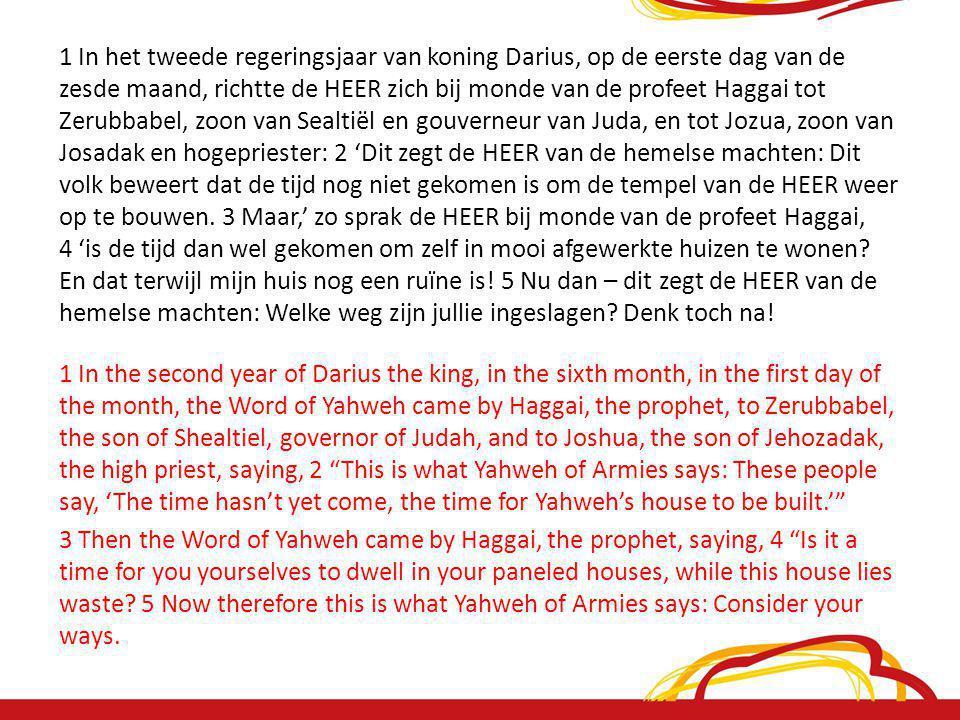 1 In het tweede regeringsjaar van koning Darius, op de eerste dag van de zesde maand, richtte de HEER zich bij monde van de profeet Haggai tot Zerubbabel, zoon van Sealtiël en gouverneur van Juda, en tot Jozua, zoon van Josadak en hogepriester: 2 'Dit zegt de HEER van de hemelse machten: Dit volk beweert dat de tijd nog niet gekomen is om de tempel van de HEER weer op te bouwen.