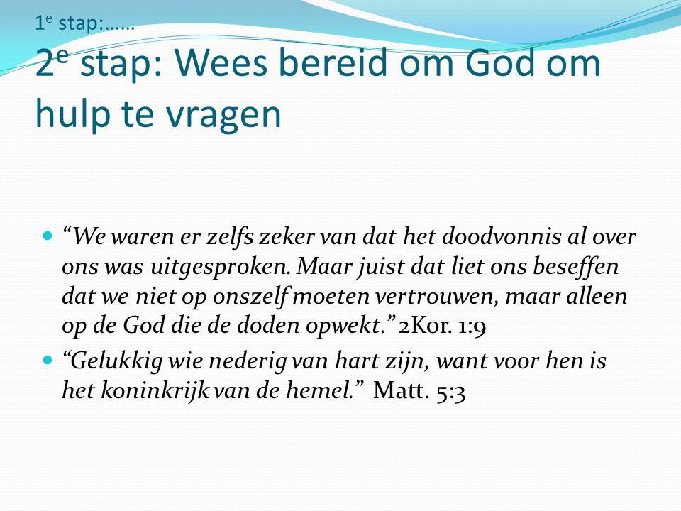 """1 e stap:…… 2 e stap: Wees bereid om God om hulp te vragen """"We waren er zelfs zeker van dat het doodvonnis al over ons was uitgesproken. Maar juist da"""