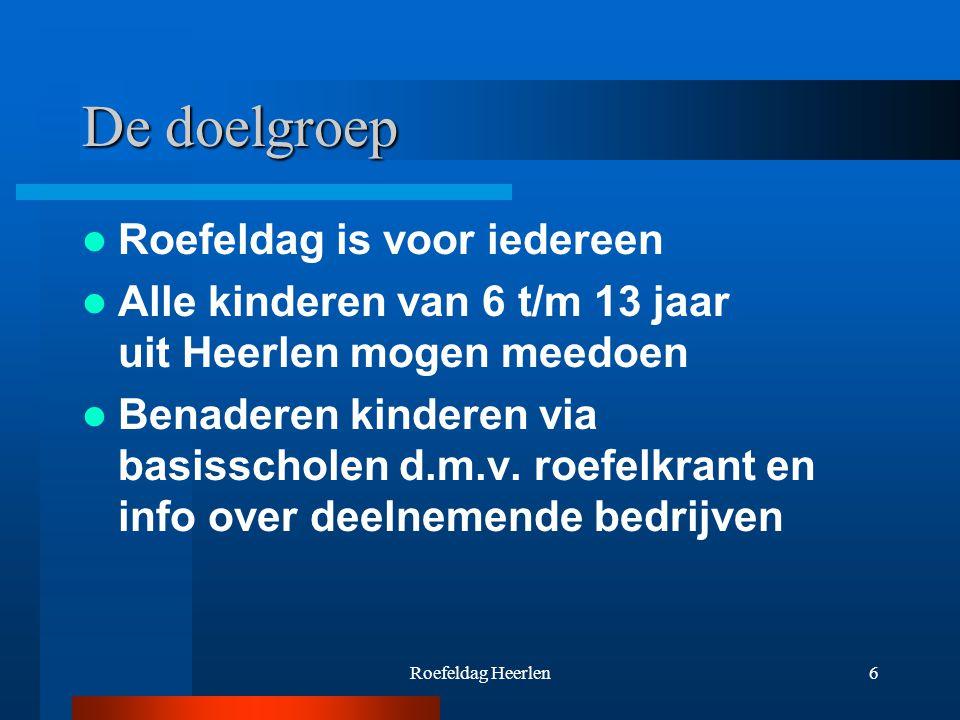 Roefeldag Heerlen6 De doelgroep Roefeldag is voor iedereen Alle kinderen van 6 t/m 13 jaar uit Heerlen mogen meedoen Benaderen kinderen via basisscholen d.m.v.