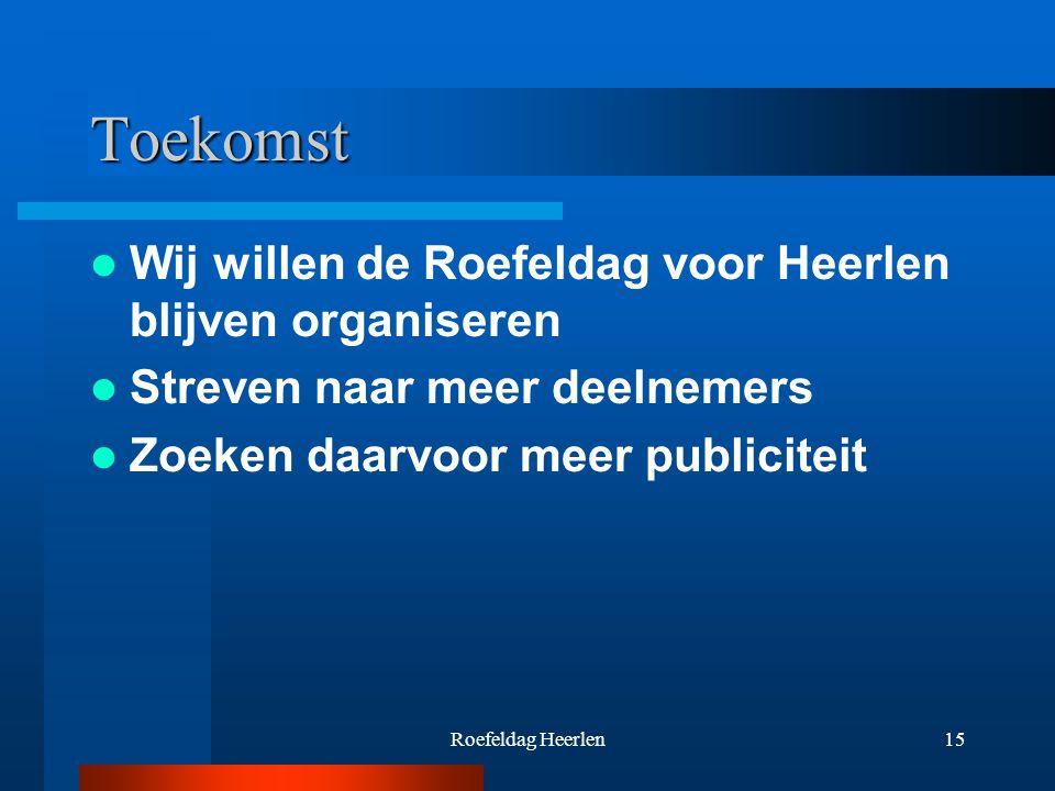 Roefeldag Heerlen15 Toekomst Wij willen de Roefeldag voor Heerlen blijven organiseren Streven naar meer deelnemers Zoeken daarvoor meer publiciteit