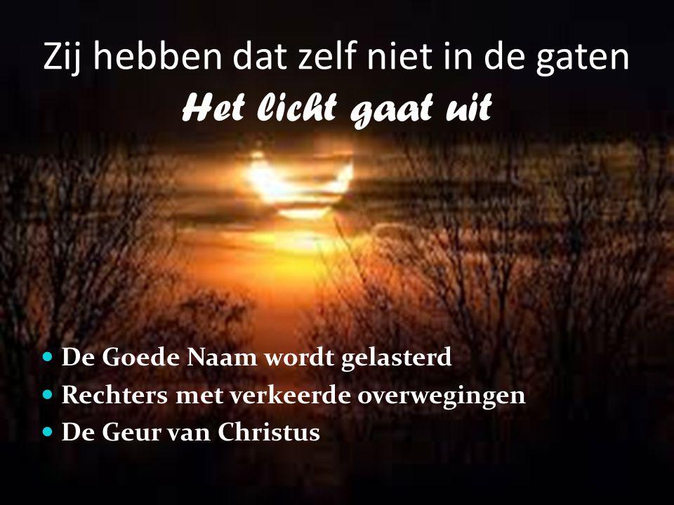 Zij hebben dat zelf niet in de gaten Het licht gaat uit De Goede Naam wordt gelasterd Rechters met verkeerde overwegingen De Geur van Christus