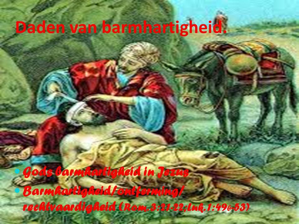 Daden van barmhartigheid. Gods barmhartigheid in Jezus Barmhartigheid/ontferming/ rechtvaardigheid ( Rom. 3:21-22;Luk. 1:49 b -53)