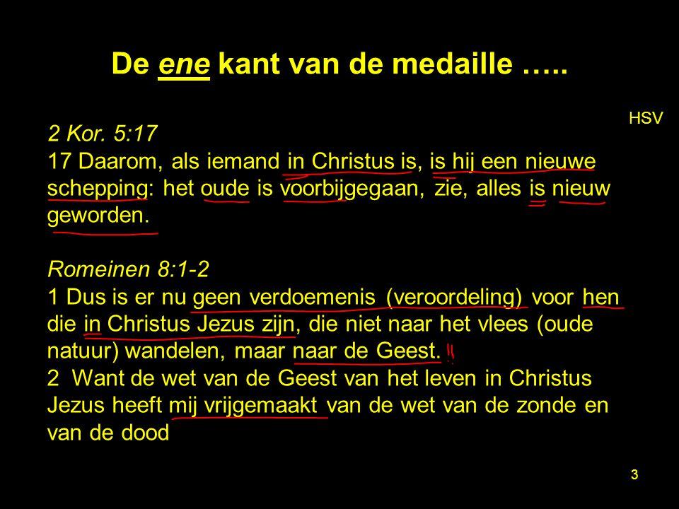3 De ene kant van de medaille ….. HSV 2 Kor. 5:17 17 Daarom, als iemand in Christus is, is hij een nieuwe schepping: het oude is voorbijgegaan, zie, a