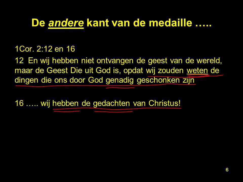 De andere kant van de medaille ….. 1Cor. 2:12 en 16 12 En wij hebben niet ontvangen de geest van de wereld, maar de Geest Die uit God is, opdat wij zo