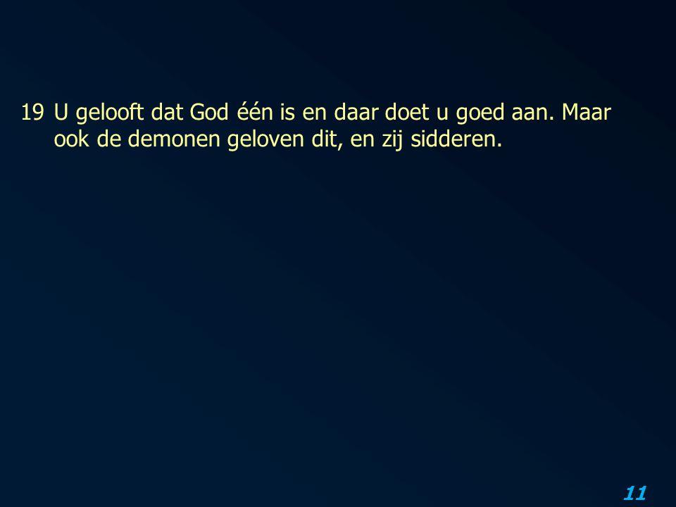 11 19U gelooft dat God één is en daar doet u goed aan.