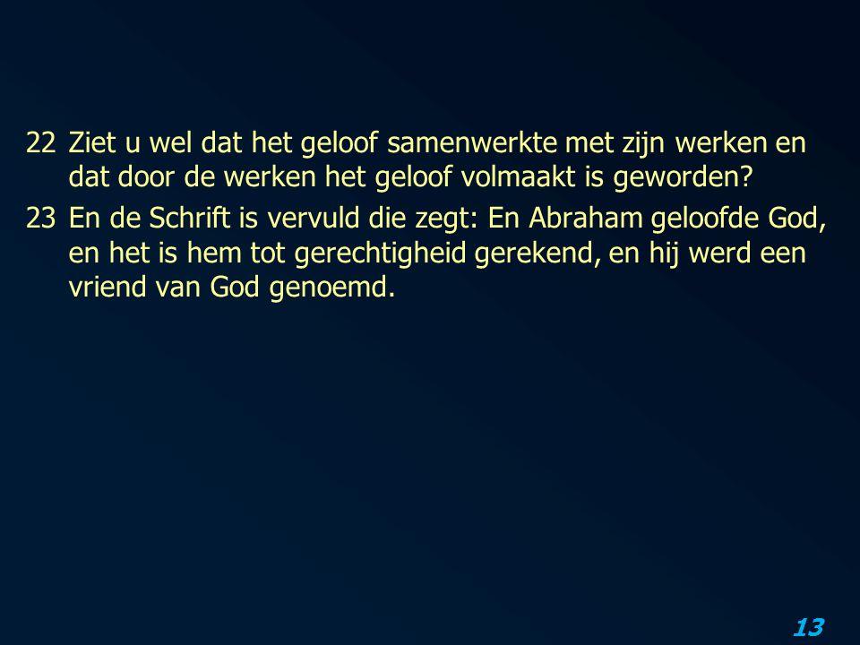 13 22Ziet u wel dat het geloof samenwerkte met zijn werken en dat door de werken het geloof volmaakt is geworden.