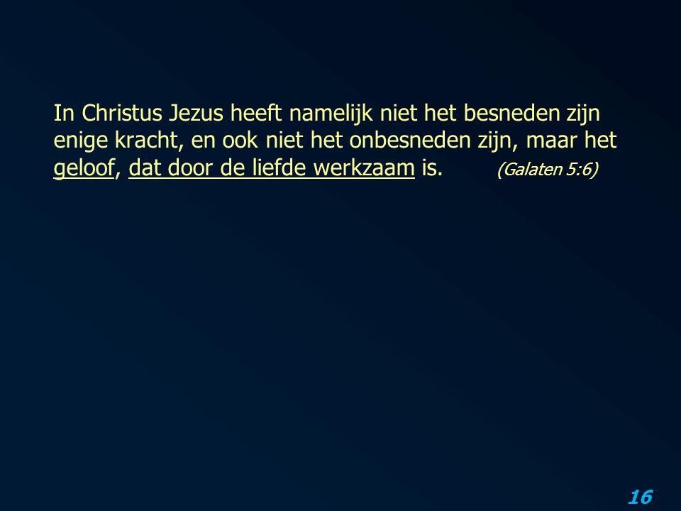 16 In Christus Jezus heeft namelijk niet het besneden zijn enige kracht, en ook niet het onbesneden zijn, maar het geloof, dat door de liefde werkzaam is.