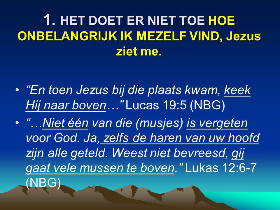 1. HET DOET ER NIET TOE HOE ONBELANGRIJK IK MEZELF VIND, Jezus ziet me.