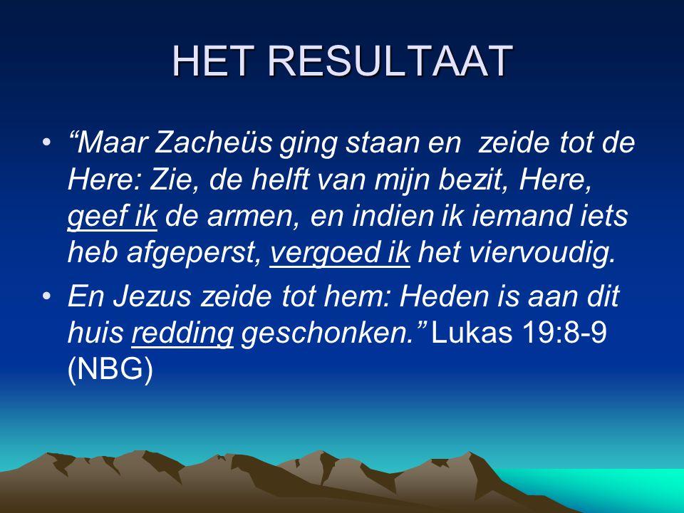 HET RESULTAAT Maar Zacheüs ging staan en zeide tot de Here: Zie, de helft van mijn bezit, Here, geef ik de armen, en indien ik iemand iets heb afgeperst, vergoed ik het viervoudig.