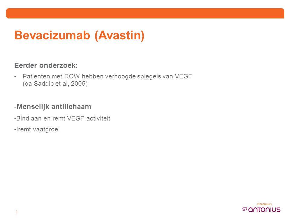   Bevacizumab (Avastin) Eerder onderzoek: -Patienten met ROW hebben verhoogde spiegels van VEGF (oa Saddic et al, 2005) -Menselijk antilichaam -Bind a