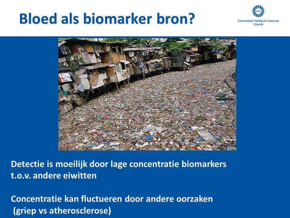 Bloed als biomarker bron? Detectie is moeilijk door lage concentratie biomarkers t.o.v. andere eiwitten Concentratie kan fluctueren door andere oorzak