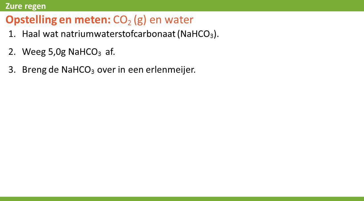 Zure regen Opstelling en meten: CO 2 (g) en water 1.Haal wat natriumwaterstofcarbonaat (NaHCO 3 ). 2.Weeg 5,0g NaHCO 3 af. 3.Breng de NaHCO 3 over in