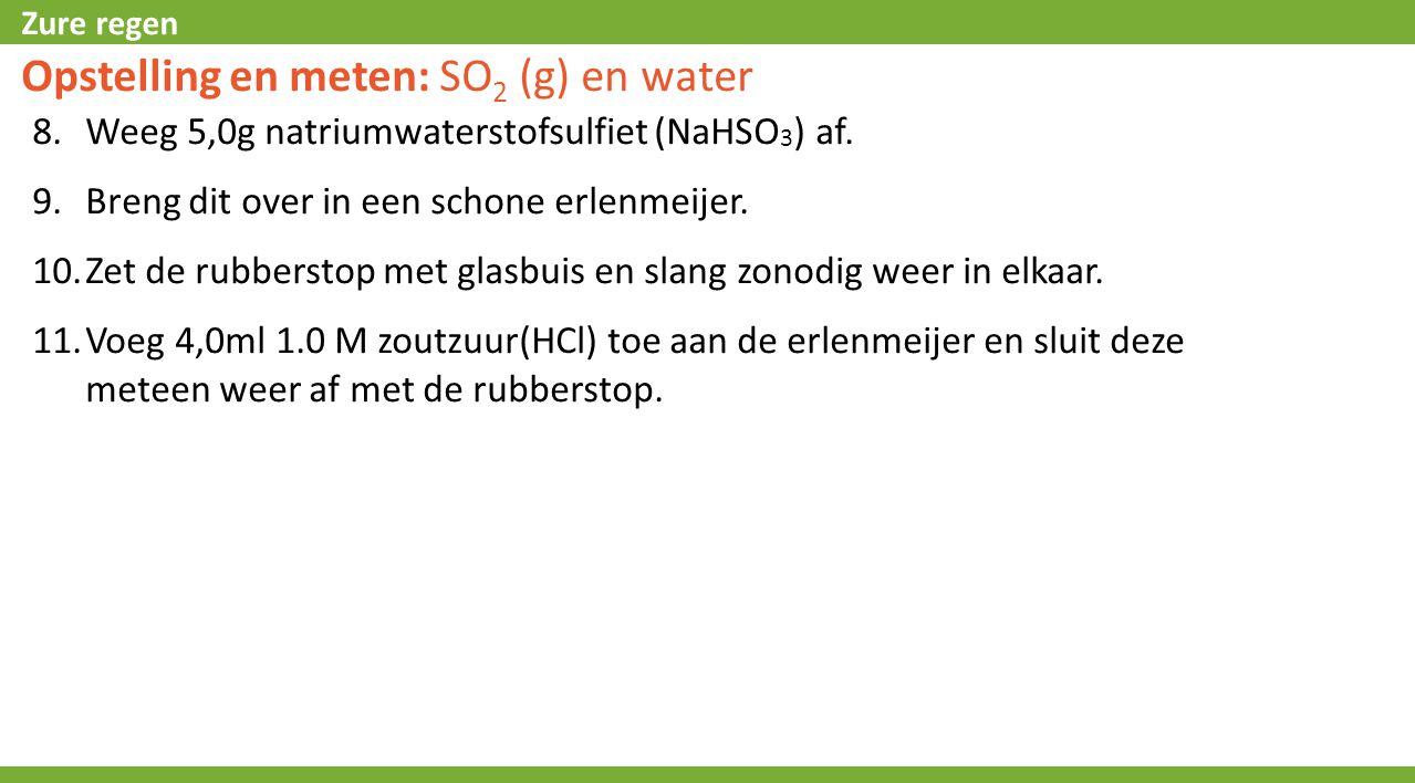 Zure regen Opstelling en meten: SO 2 (g) en water 8.Weeg 5,0g natriumwaterstofsulfiet (NaHSO 3 ) af. 9.Breng dit over in een schone erlenmeijer. 10.Ze