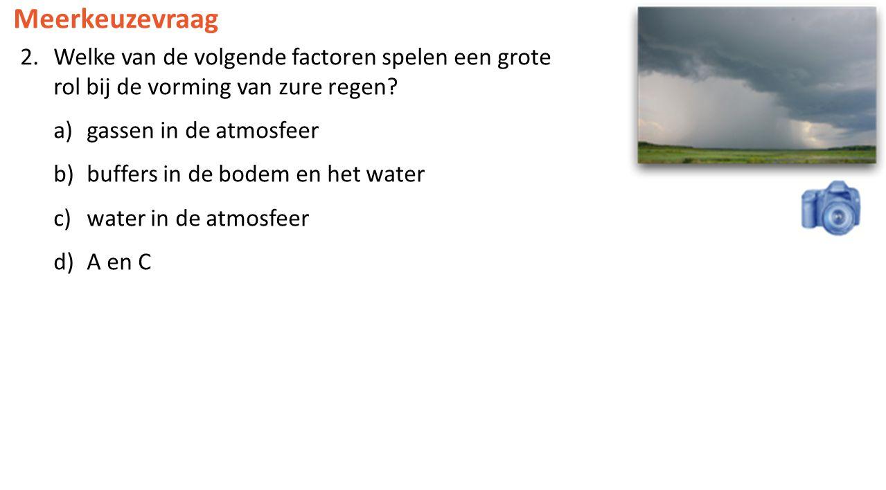 Meerkeuzevraag 2.Welke van de volgende factoren spelen een grote rol bij de vorming van zure regen? a)gassen in de atmosfeer b)buffers in de bodem en